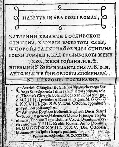 PALATINO ALSO PROVIDED A PAGE WITH TOMBSTONE INSCRIPTION OF THE BOSNIAN QUEEN KATARINA (15TH CENTURY; BURIED IN ARACOELI, ROME), WRITTEN IN CROATIAN CYRILLIC, IN   LATIN SCRIPT (CROATIAN LANGUAGE) AND IN LATIN SCRIPT (LATIN LANGUAGE). THE LAST SENTENCE IS SPOMINAK NJE PISMOM POSTAVLJEN (MONUMENTUM IPSIUS SCRIPTIS POSITUM - MONUMENT   WRITTEN IN HER SCRIPT)